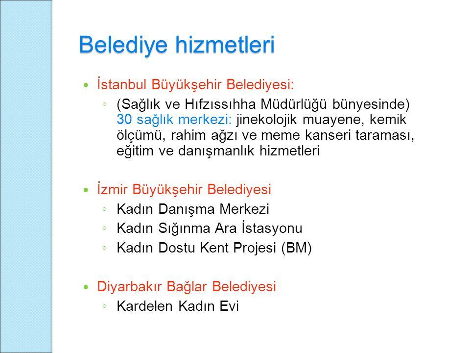 Belediye hizmetleri İstanbul Büyükşehir Belediyesi: ◦ (Sağlık ve Hıfzıssıhha Müdürlüğü bünyesinde) 30 sağlık merkezi: jinekolojik muayene, kemik ölçümü, rahim ağzı ve meme kanseri taraması, eğitim ve danışmanlık hizmetleri İzmir Büyükşehir Belediyesi ◦ Kadın Danışma Merkezi ◦ Kadın Sığınma Ara İstasyonu ◦ Kadın Dostu Kent Projesi (BM) Diyarbakır Bağlar Belediyesi ◦ Kardelen Kadın Evi