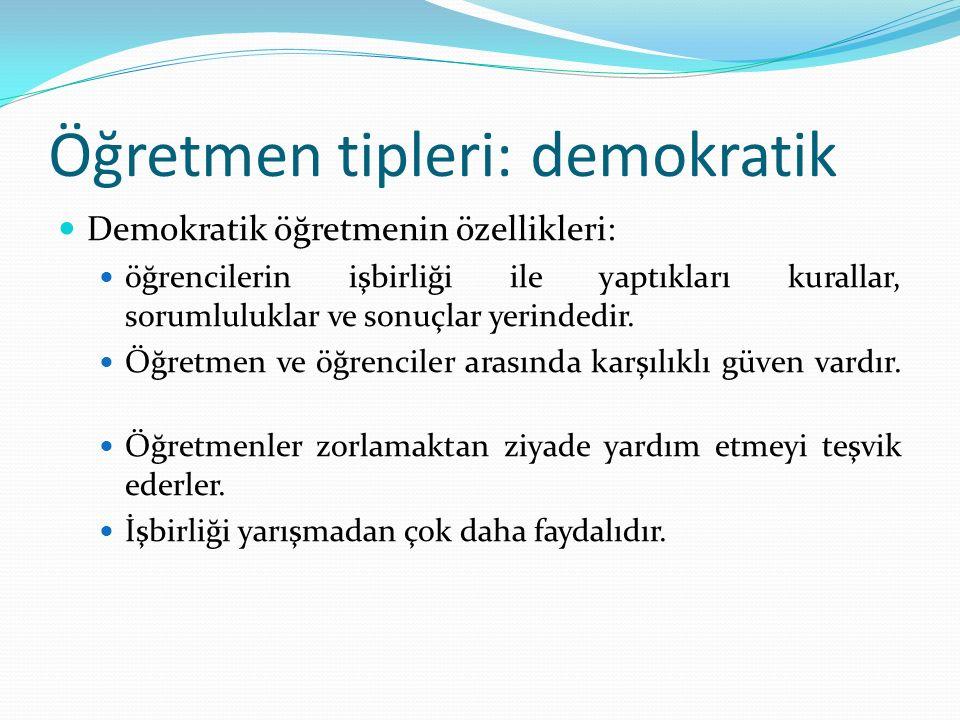 Öğretmen tipleri: demokratik Demokratik öğretmenin özellikleri: öğrencilerin işbirliği ile yaptıkları kurallar, sorumluluklar ve sonuçlar yerindedir.