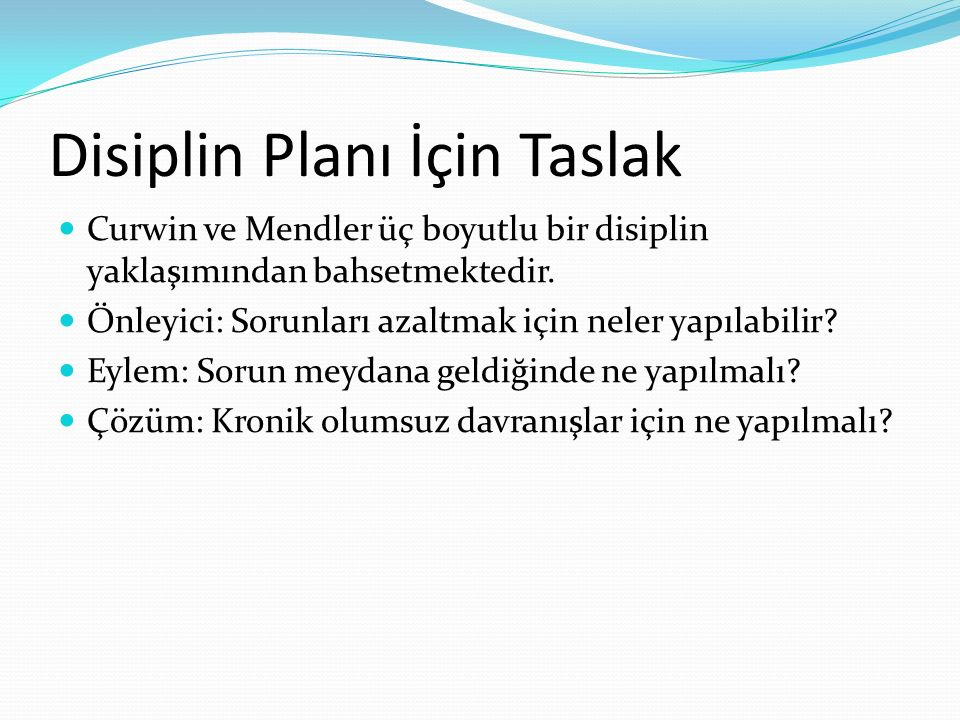 Disiplin Planı İçin Taslak Curwin ve Mendler üç boyutlu bir disiplin yaklaşımından bahsetmektedir. Önleyici: Sorunları azaltmak için neler yapılabilir