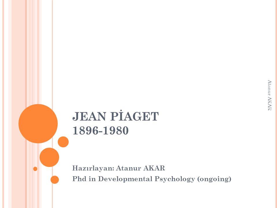 JEAN PİAGET 1896-1980 Hazırlayan: Atanur AKAR Phd in Developmental Psychology (ongoing) Atanur AKAR