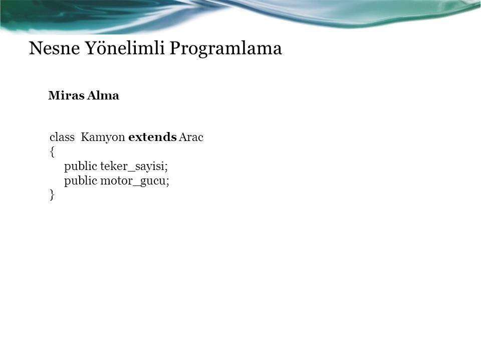 Nesne Yönelimli Programlama Miras Alma class Kamyon extends Arac { public teker_sayisi; public motor_gucu; }