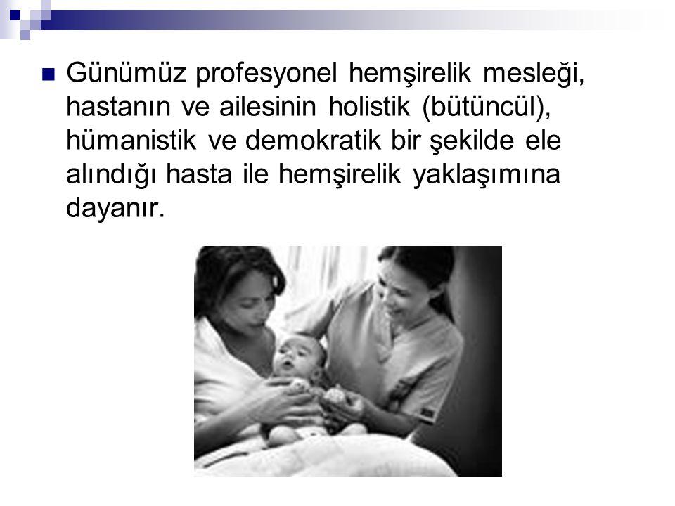Günümüz profesyonel hemşirelik mesleği, hastanın ve ailesinin holistik (bütüncül), hümanistik ve demokratik bir şekilde ele alındığı hasta ile hemşire