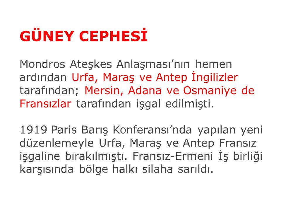 GÜNEY CEPHESİ Mondros Ateşkes Anlaşması'nın hemen ardından Urfa, Maraş ve Antep İngilizler tarafından; Mersin, Adana ve Osmaniye de Fransızlar tarafın