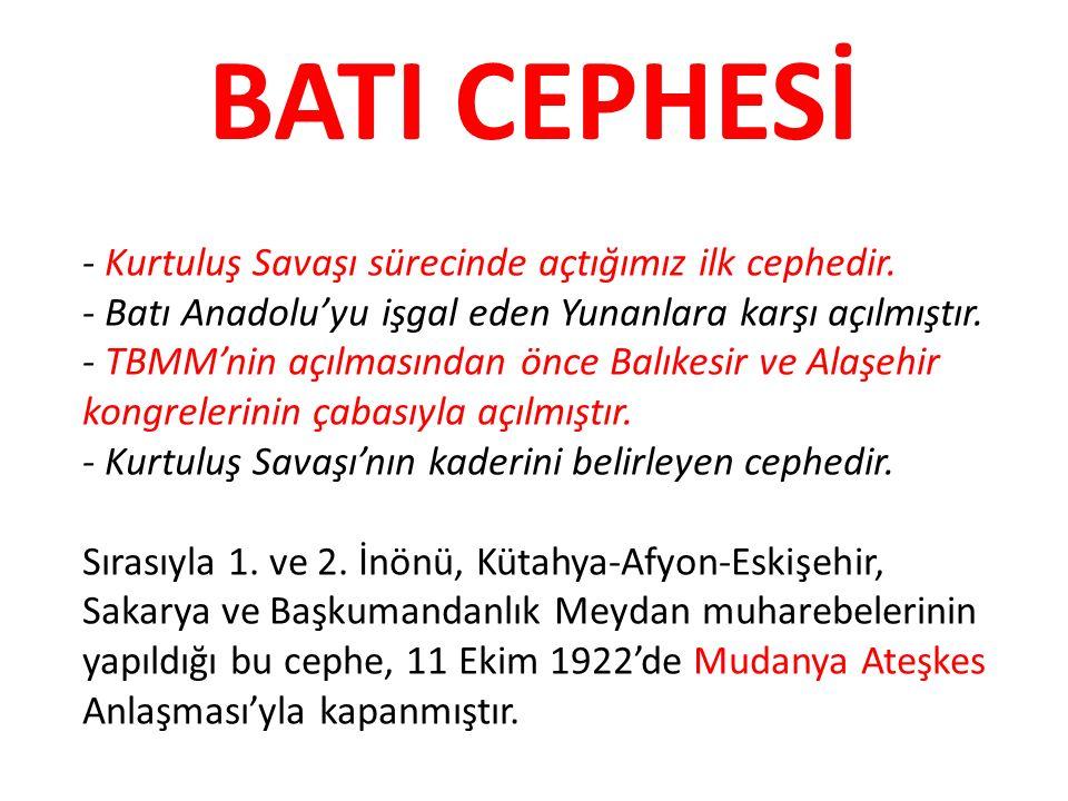 BATI CEPHESİ - Kurtuluş Savaşı sürecinde açtığımız ilk cephedir. - Batı Anadolu'yu işgal eden Yunanlara karşı açılmıştır. - TBMM'nin açılmasından önce