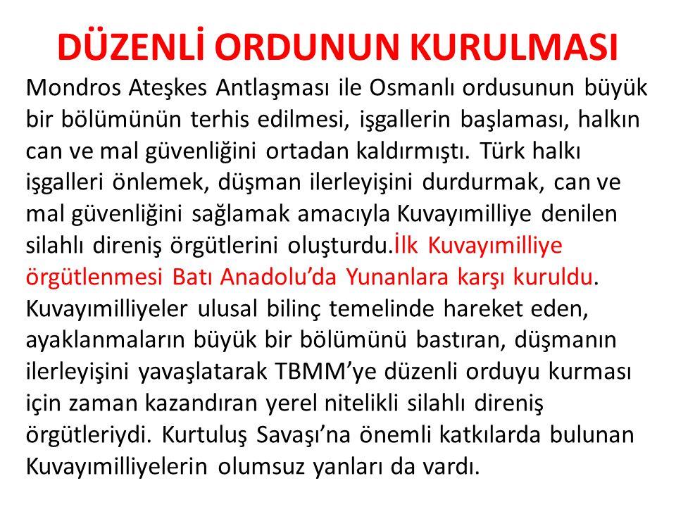 DÜZENLİ ORDUNUN KURULMASI Mondros Ateşkes Antlaşması ile Osmanlı ordusunun büyük bir bölümünün terhis edilmesi, işgallerin başlaması, halkın can ve ma