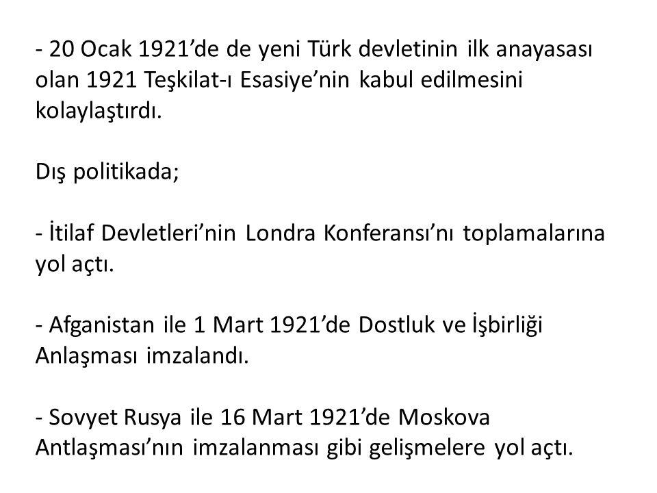 - 20 Ocak 1921'de de yeni Türk devletinin ilk anayasası olan 1921 Teşkilat-ı Esasiye'nin kabul edilmesini kolaylaştırdı. Dış politikada; - İtilaf Devl
