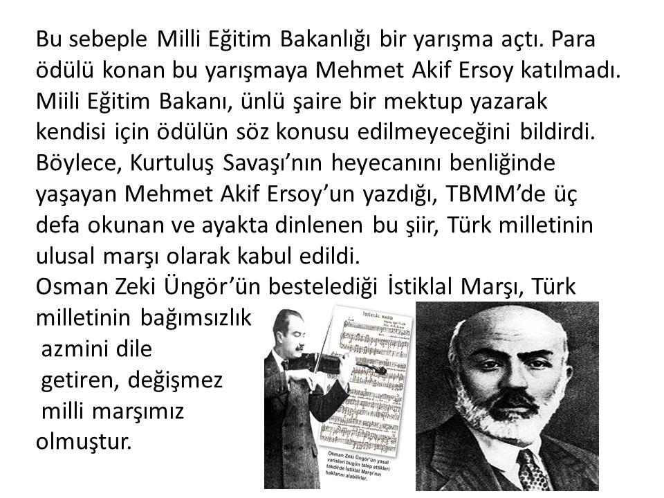 Bu sebeple Milli Eğitim Bakanlığı bir yarışma açtı. Para ödülü konan bu yarışmaya Mehmet Akif Ersoy katılmadı. Miili Eğitim Bakanı, ünlü şaire bir mek