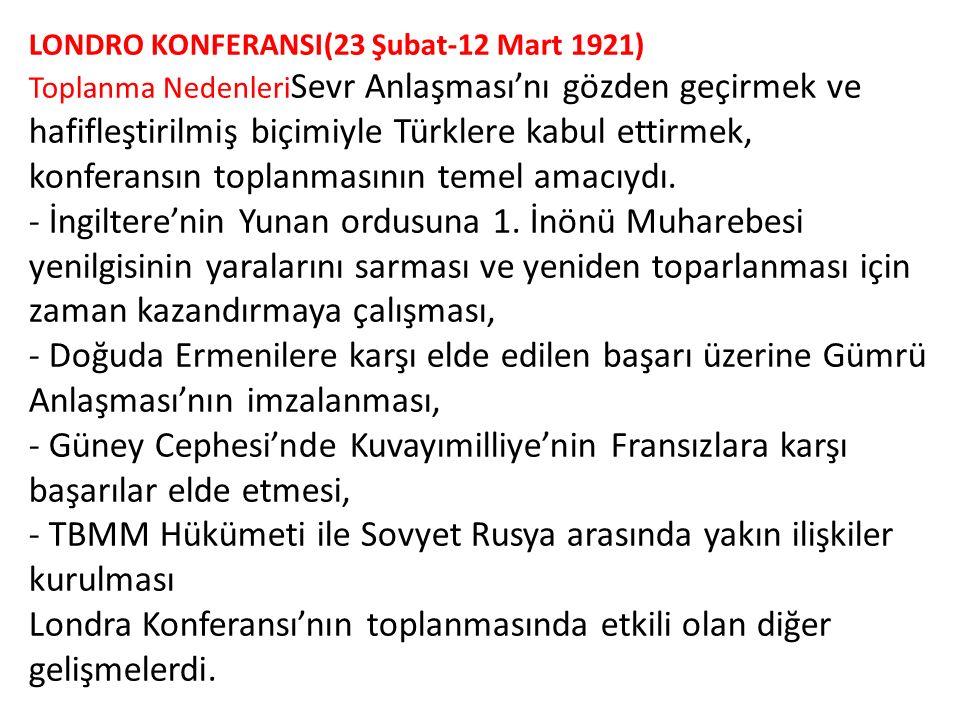 LONDRO KONFERANSI(23 Şubat-12 Mart 1921) Toplanma Nedenleri Sevr Anlaşması'nı gözden geçirmek ve hafifleştirilmiş biçimiyle Türklere kabul ettirmek, k