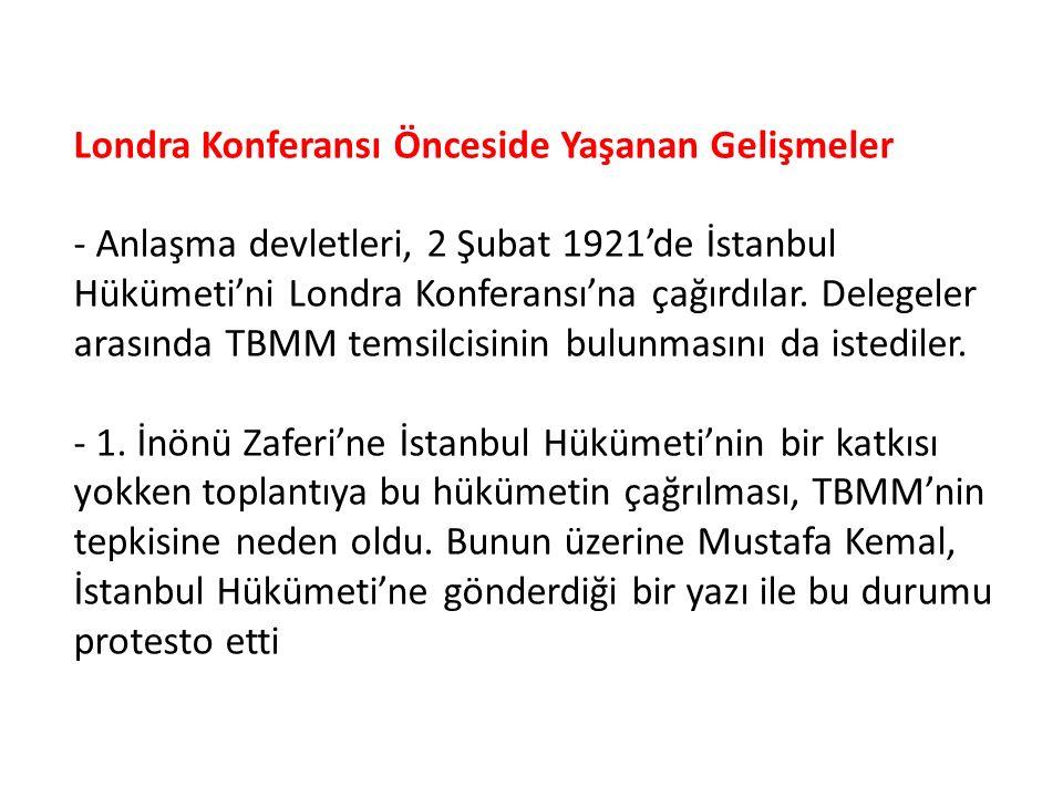 Londra Konferansı Önceside Yaşanan Gelişmeler - Anlaşma devletleri, 2 Şubat 1921'de İstanbul Hükümeti'ni Londra Konferansı'na çağırdılar. Delegeler ar