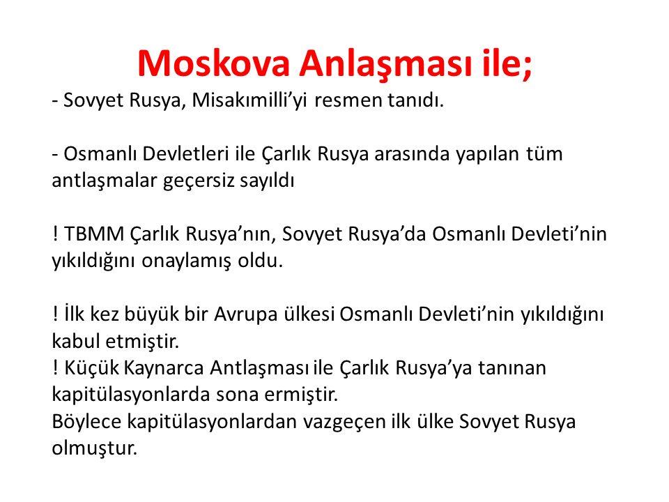 Moskova Anlaşması ile; - Sovyet Rusya, Misakımilli'yi resmen tanıdı. - Osmanlı Devletleri ile Çarlık Rusya arasında yapılan tüm antlaşmalar geçersiz s