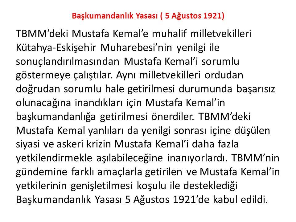 Başkumandanlık Yasası ( 5 Ağustos 1921) TBMM'deki Mustafa Kemal'e muhalif milletvekilleri Kütahya-Eskişehir Muharebesi'nin yenilgi ile sonuçlandırılma