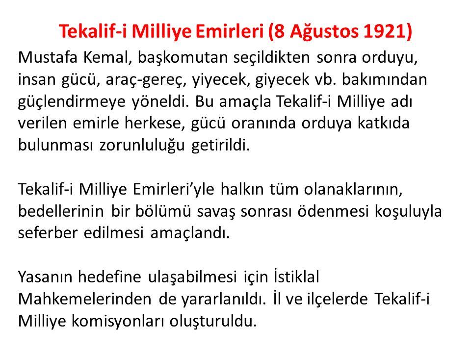 Tekalif-i Milliye Emirleri (8 Ağustos 1921) Mustafa Kemal, başkomutan seçildikten sonra orduyu, insan gücü, araç-gereç, yiyecek, giyecek vb. bakımında