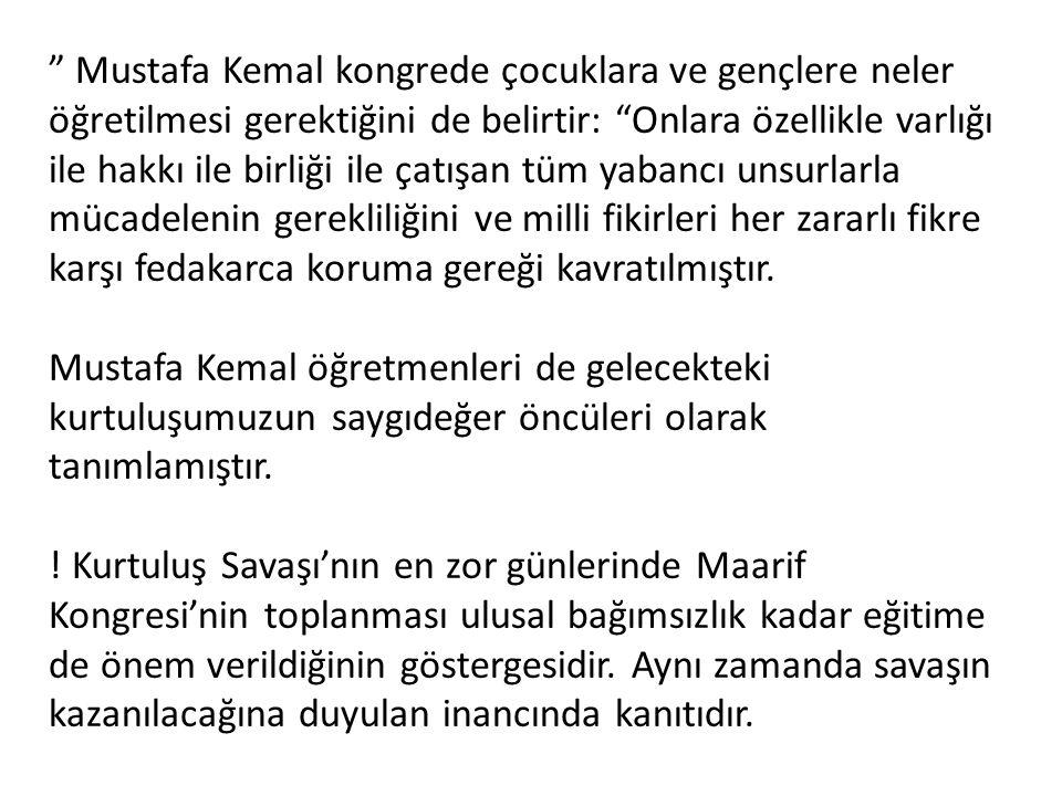 """"""" Mustafa Kemal kongrede çocuklara ve gençlere neler öğretilmesi gerektiğini de belirtir: """"Onlara özellikle varlığı ile hakkı ile birliği ile çatışan"""
