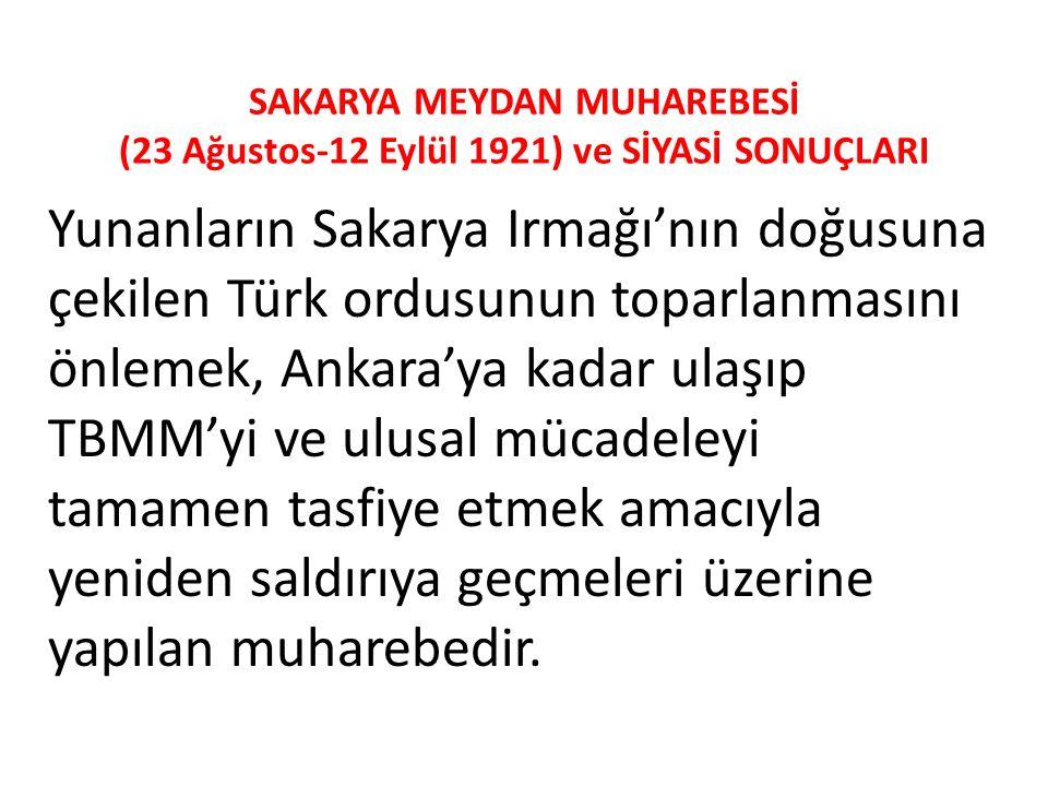 SAKARYA MEYDAN MUHAREBESİ (23 Ağustos-12 Eylül 1921) ve SİYASİ SONUÇLARI Yunanların Sakarya Irmağı'nın doğusuna çekilen Türk ordusunun toparlanmasını