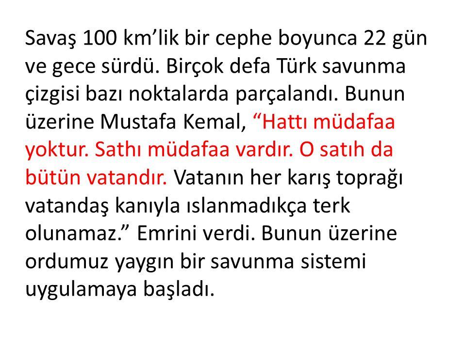 """Savaş 100 km'lik bir cephe boyunca 22 gün ve gece sürdü. Birçok defa Türk savunma çizgisi bazı noktalarda parçalandı. Bunun üzerine Mustafa Kemal, """"Ha"""