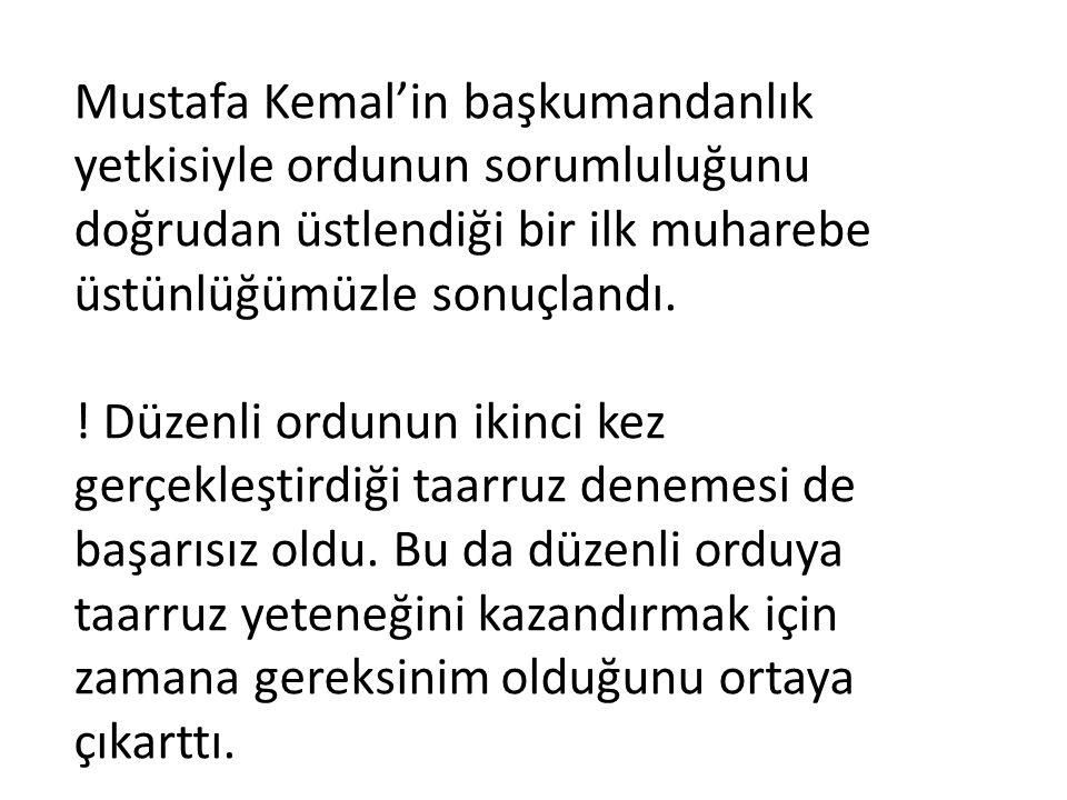 Mustafa Kemal'in başkumandanlık yetkisiyle ordunun sorumluluğunu doğrudan üstlendiği bir ilk muharebe üstünlüğümüzle sonuçlandı. ! Düzenli ordunun iki