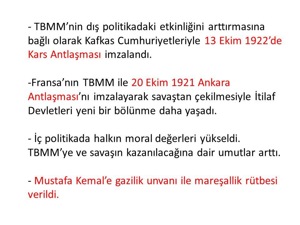 - TBMM'nin dış politikadaki etkinliğini arttırmasına bağlı olarak Kafkas Cumhuriyetleriyle 13 Ekim 1922'de Kars Antlaşması imzalandı. -Fransa'nın TBMM