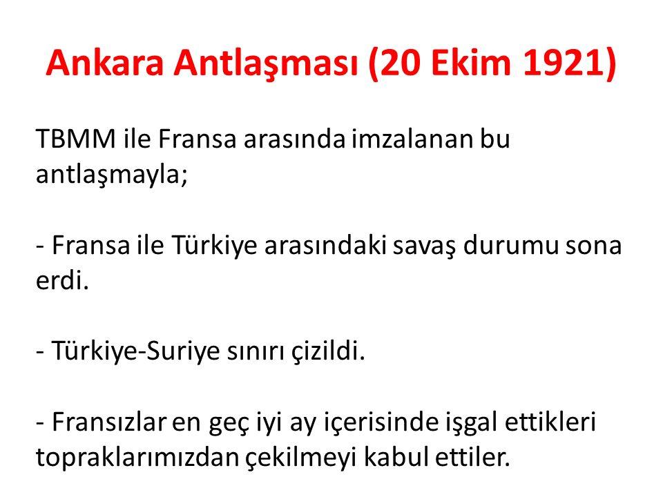 Ankara Antlaşması (20 Ekim 1921) TBMM ile Fransa arasında imzalanan bu antlaşmayla; - Fransa ile Türkiye arasındaki savaş durumu sona erdi. - Türkiye-