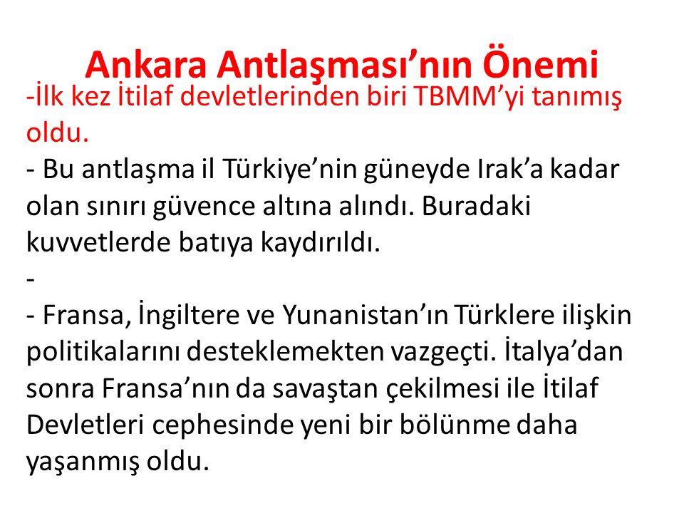Ankara Antlaşması'nın Önemi -İlk kez İtilaf devletlerinden biri TBMM'yi tanımış oldu. - Bu antlaşma il Türkiye'nin güneyde Irak'a kadar olan sınırı gü