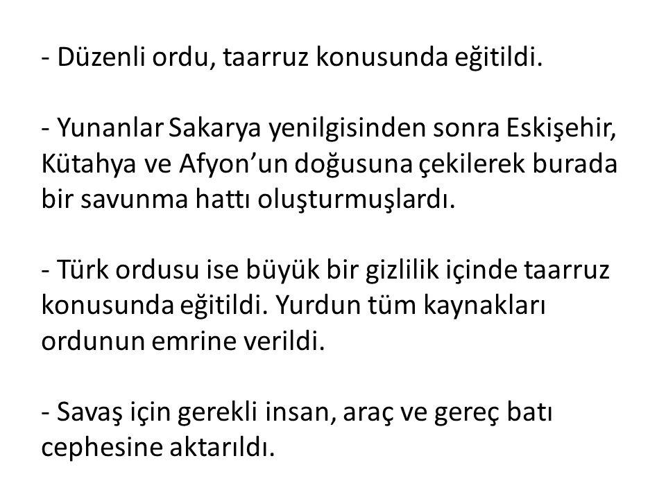 - Düzenli ordu, taarruz konusunda eğitildi. - Yunanlar Sakarya yenilgisinden sonra Eskişehir, Kütahya ve Afyon'un doğusuna çekilerek burada bir savunm
