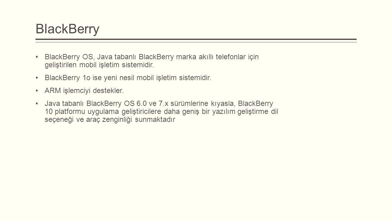 BlackBerry BlackBerry OS, Java tabanlı BlackBerry marka akıllı telefonlar için geliştirilen mobil işletim sistemidir. BlackBerry 1o ise yeni nesil mob