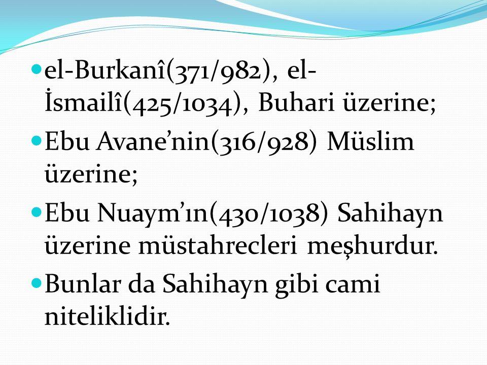 el-Burkanî(371/982), el- İsmailî(425/1034), Buhari üzerine; Ebu Avane'nin(316/928) Müslim üzerine; Ebu Nuaym'ın(430/1038) Sahihayn üzerine müstahrecleri meşhurdur.