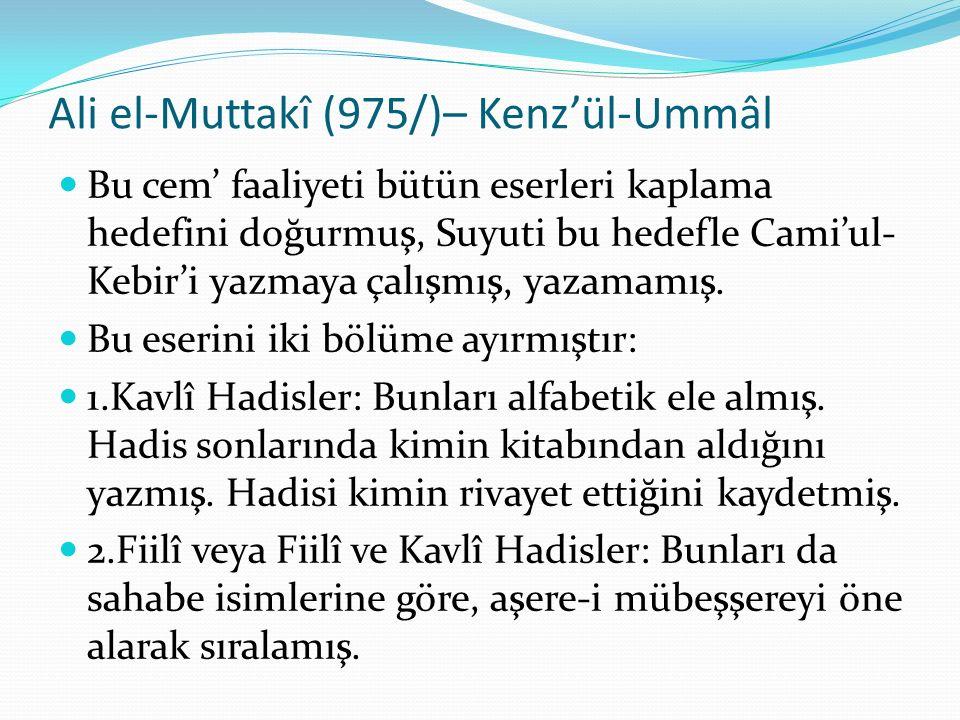 Ali el-Muttakî (975/)– Kenz'ül-Ummâl Bu cem' faaliyeti bütün eserleri kaplama hedefini doğurmuş, Suyuti bu hedefle Cami'ul- Kebir'i yazmaya çalışmış, yazamamış.