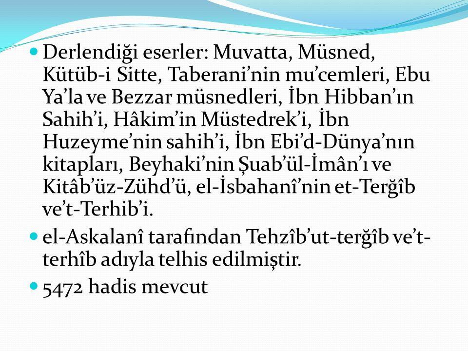 Derlendiği eserler: Muvatta, Müsned, Kütüb-i Sitte, Taberani'nin mu'cemleri, Ebu Ya'la ve Bezzar müsnedleri, İbn Hibban'ın Sahih'i, Hâkim'in Müstedrek'i, İbn Huzeyme'nin sahih'i, İbn Ebi'd-Dünya'nın kitapları, Beyhaki'nin Şuab'ül-İmân'ı ve Kitâb'üz-Zühd'ü, el-İsbahanî'nin et-Terğîb ve't-Terhib'i.