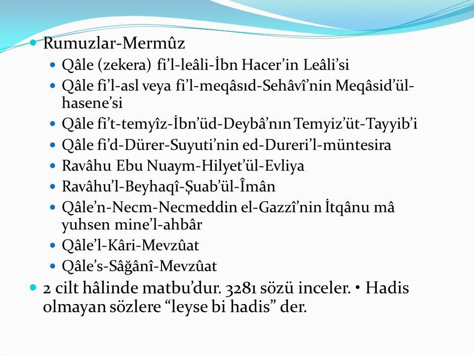Rumuzlar-Mermûz Qâle (zekera) fi'l-leâli-İbn Hacer'in Leâli'si Qâle fi'l-asl veya fi'l-meqâsıd-Sehâvî'nin Meqâsid'ül- hasene'si Qâle fi't-temyîz-İbn'üd-Deybâ'nın Temyiz'üt-Tayyib'i Qâle fi'd-Dürer-Suyuti'nin ed-Dureri'l-müntesira Ravâhu Ebu Nuaym-Hilyet'ül-Evliya Ravâhu'l-Beyhaqî-Şuab'ül-Îmân Qâle'n-Necm-Necmeddin el-Gazzî'nin İtqânu mâ yuhsen mine'l-ahbâr Qâle'l-Kâri-Mevzûat Qâle's-Sâğânî-Mevzûat 2 cilt hâlinde matbu'dur.