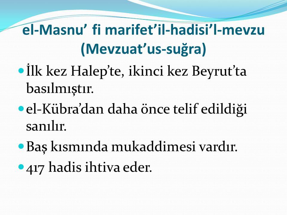 el-Masnu' fi marifet'il-hadisi'l-mevzu (Mevzuat'us-suğra) İlk kez Halep'te, ikinci kez Beyrut'ta basılmıştır.