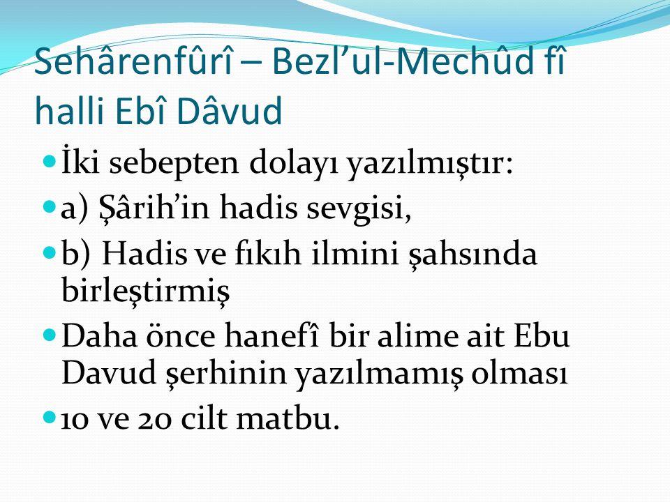 Sehârenfûrî – Bezl'ul-Mechûd fî halli Ebî Dâvud İki sebepten dolayı yazılmıştır: a) Şârih'in hadis sevgisi, b) Hadis ve fıkıh ilmini şahsında birleştirmiş Daha önce hanefî bir alime ait Ebu Davud şerhinin yazılmamış olması 10 ve 20 cilt matbu.