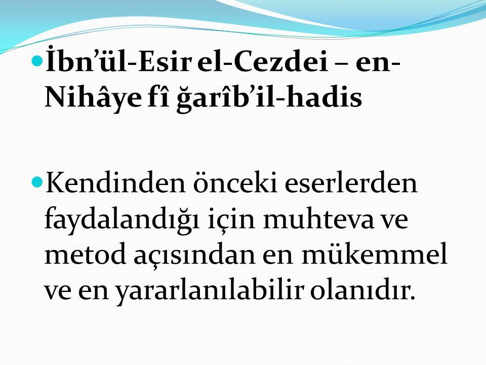 İbn'ül-Esir el-Cezdei – en- Nihâye fî ğarîb'il-hadis Kendinden önceki eserlerden faydalandığı için muhteva ve metod açısından en mükemmel ve en yararlanılabilir olanıdır.