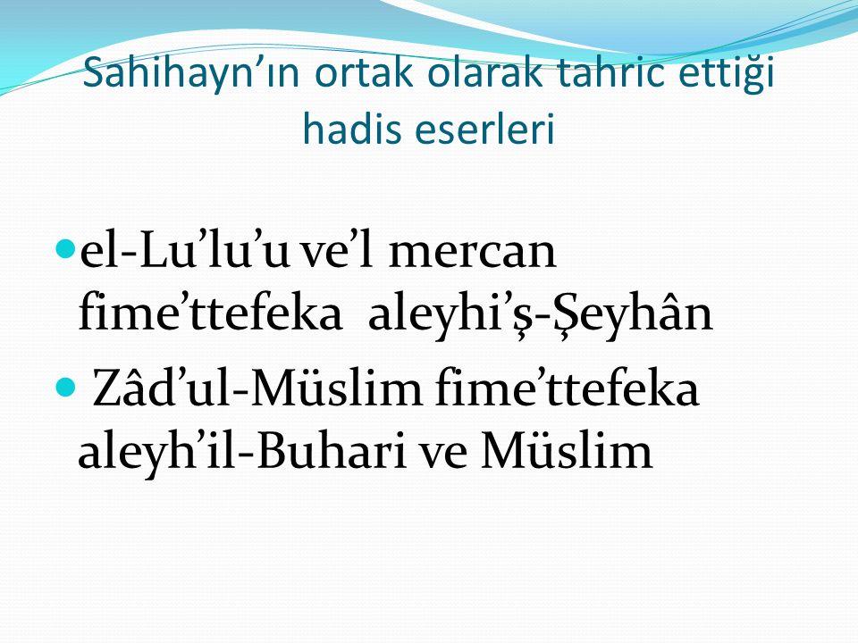 Sahihayn'ın ortak olarak tahric ettiği hadis eserleri el-Lu'lu'u ve'l mercan fime'ttefeka aleyhi'ş-Şeyhân Zâd'ul-Müslim fime'ttefeka aleyh'il-Buhari ve Müslim