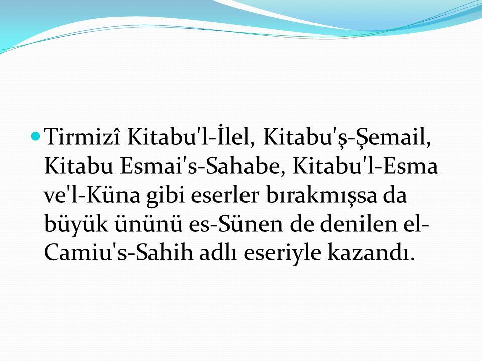 Tirmizî Kitabu l-İlel, Kitabu ş-Şemail, Kitabu Esmai s-Sahabe, Kitabu l-Esma ve l-Küna gibi eserler bırakmışsa da büyük ününü es-Sünen de denilen el- Camiu s-Sahih adlı eseriyle kazandı.