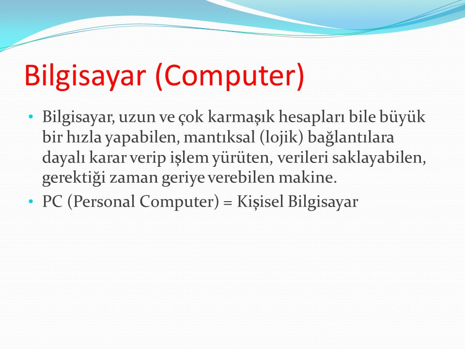 Bilgisayar (Computer) Bilgisayar, uzun ve çok karmaşık hesapları bile büyük bir hızla yapabilen, mantıksal (lojik) bağlantılara dayalı karar verip işl