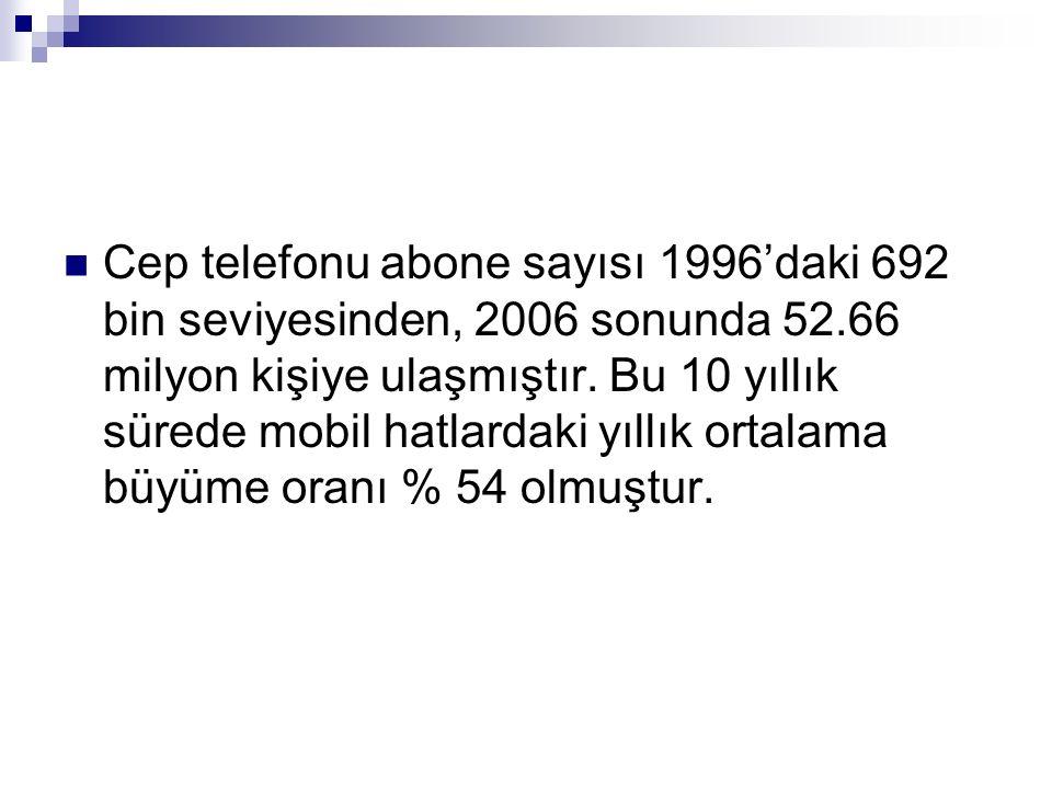 Cep telefonu abone sayısı 1996'daki 692 bin seviyesinden, 2006 sonunda 52.66 milyon kişiye ulaşmıştır. Bu 10 yıllık sürede mobil hatlardaki yıllık ort
