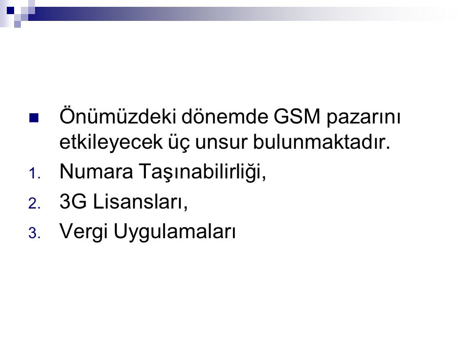Önümüzdeki dönemde GSM pazarını etkileyecek üç unsur bulunmaktadır. 1. Numara Taşınabilirliği, 2. 3G Lisansları, 3. Vergi Uygulamaları