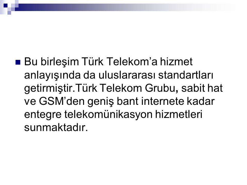 Bu birleşim Türk Telekom'a hizmet anlayışında da uluslararası standartları getirmiştir.Türk Telekom Grubu, sabit hat ve GSM'den geniş bant internete k