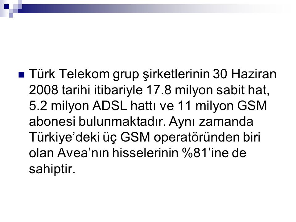 Türk Telekom grup şirketlerinin 30 Haziran 2008 tarihi itibariyle 17.8 milyon sabit hat, 5.2 milyon ADSL hattı ve 11 milyon GSM abonesi bulunmaktadır.