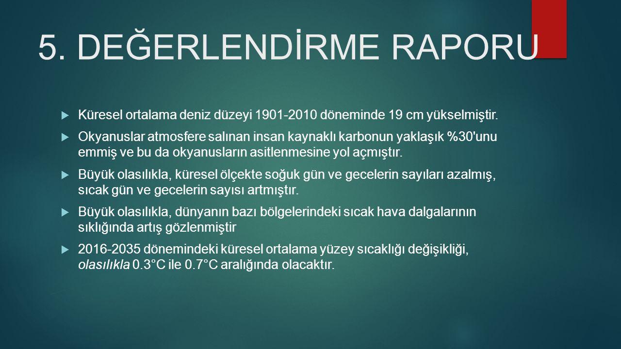 5.DEĞERLENDİRME RAPORU  Küresel ortalama deniz düzeyi 1901-2010 döneminde 19 cm yükselmiştir.