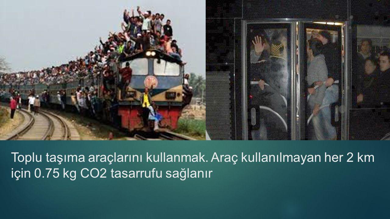 Toplu taşıma araçlarını kullanmak. Araç kullanılmayan her 2 km için 0.75 kg CO2 tasarrufu sağlanır