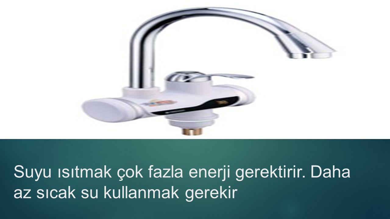 Suyu ısıtmak çok fazla enerji gerektirir. Daha az sıcak su kullanmak gerekir