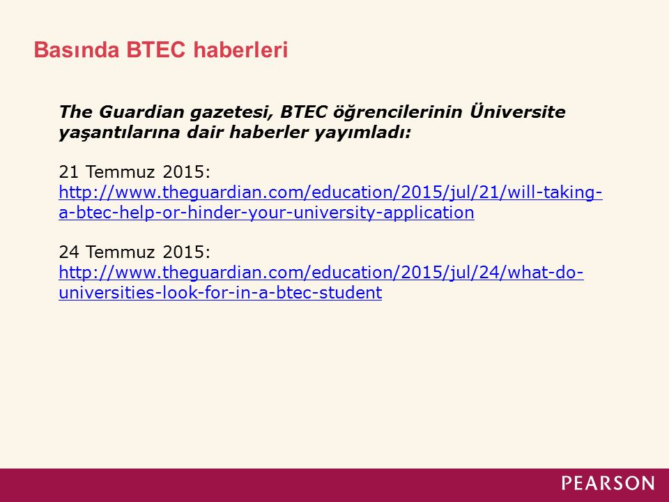 Basında BTEC haberleri The Guardian gazetesi, BTEC öğrencilerinin Üniversite yaşantılarına dair haberler yayımladı: 21 Temmuz 2015: http://www.theguardian.com/education/2015/jul/21/will-taking- a-btec-help-or-hinder-your-university-application http://www.theguardian.com/education/2015/jul/21/will-taking- a-btec-help-or-hinder-your-university-application 24 Temmuz 2015: http://www.theguardian.com/education/2015/jul/24/what-do- universities-look-for-in-a-btec-student