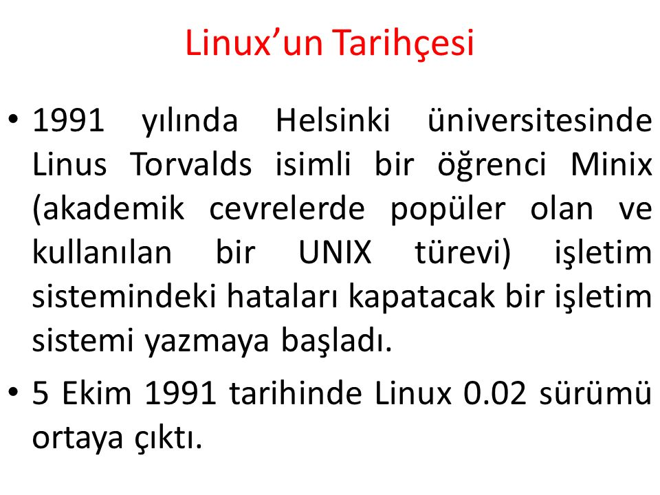 Linux'un Tarihçesi 1991 yılında Helsinki üniversitesinde Linus Torvalds isimli bir öğrenci Minix (akademik cevrelerde popüler olan ve kullanılan bir U