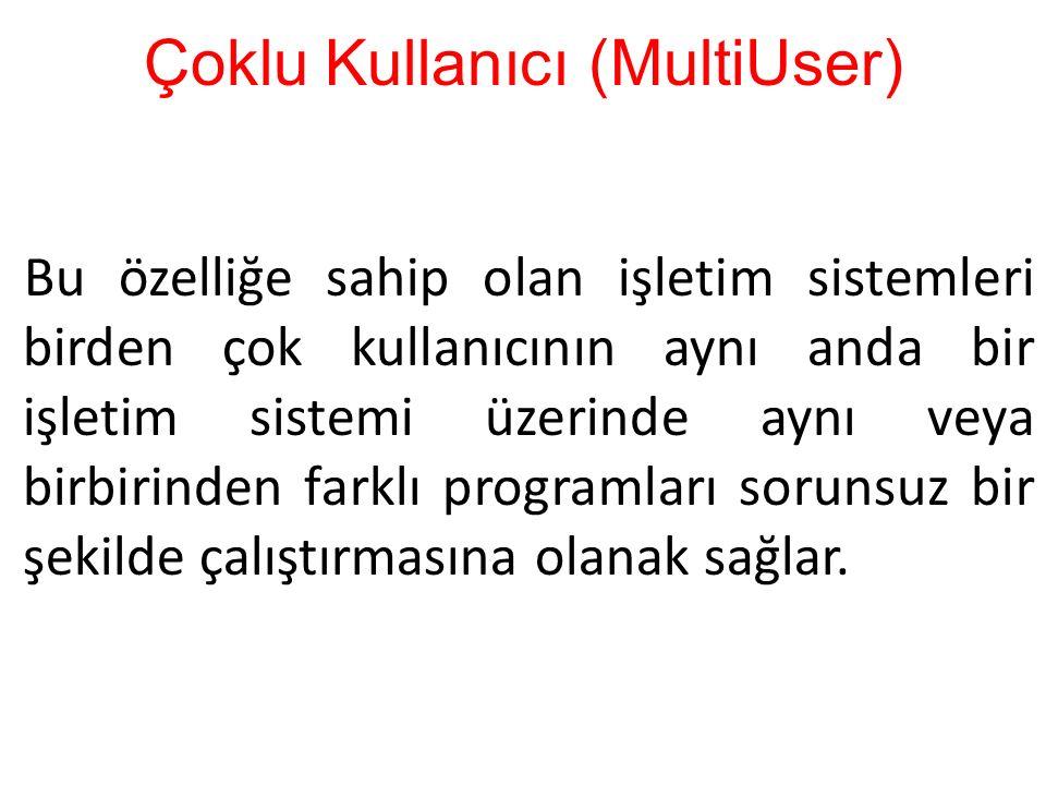 Çoklu Kullanıcı (MultiUser) Bu özelliğe sahip olan işletim sistemleri birden çok kullanıcının aynı anda bir işletim sistemi üzerinde aynı veya birbir