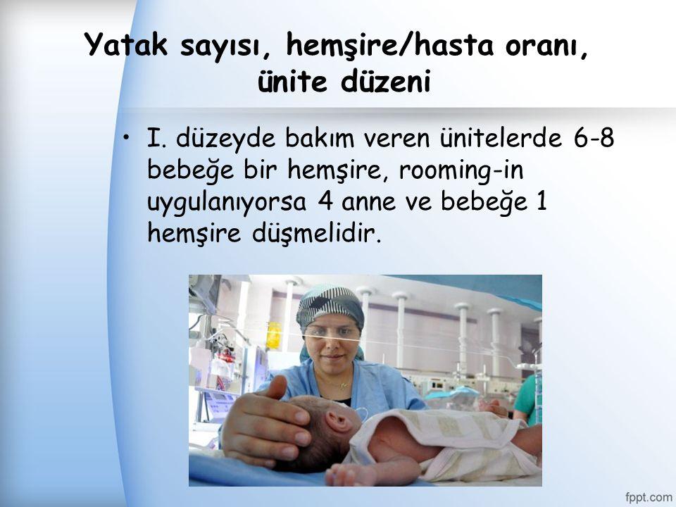Yatak sayısı, hemşire/hasta oranı, ünite düzeni I. düzeyde bakım veren ünitelerde 6-8 bebeğe bir hemşire, rooming-in uygulanıyorsa 4 anne ve bebeğe 1