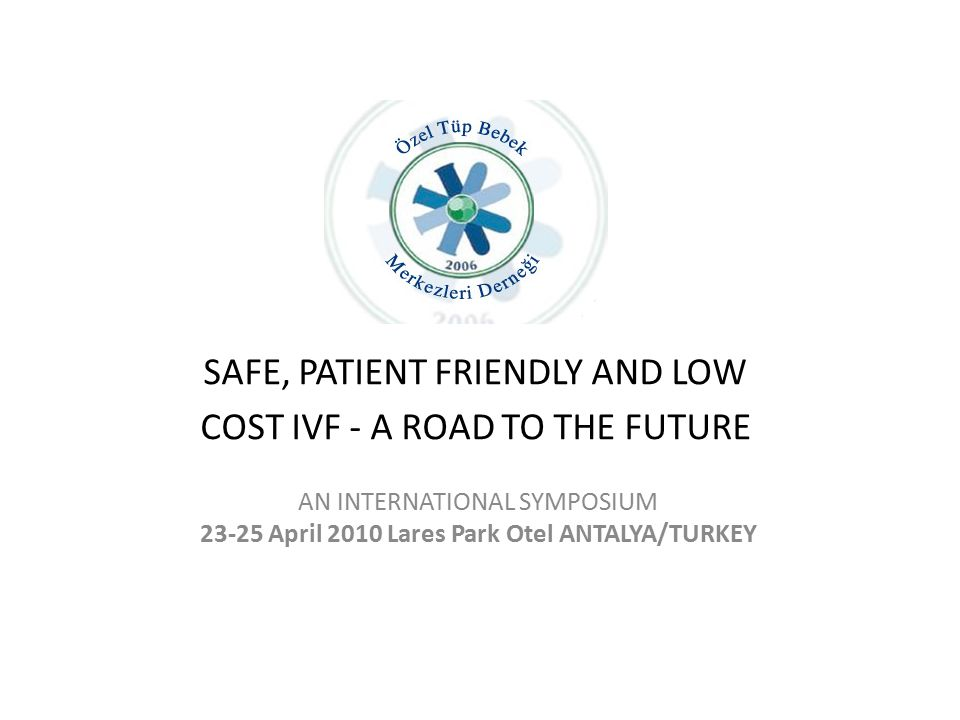 SAFE, PATIENT FRIENDLY AND LOW COST IVF - A ROAD TO THE FUTURE AN INTERNATIONAL SYMPOSIUM 23-25 April 2010 Lares Park Otel ANTALYA/TURKEY