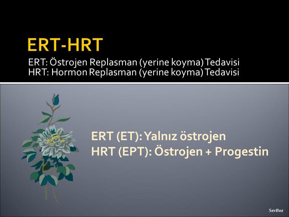 ERT: Östrojen Replasman (yerine koyma) Tedavisi HRT: Hormon Replasman (yerine koyma) Tedavisi ERT (ET): Yalnız östrojen HRT (EPT): Östrojen + Progesti