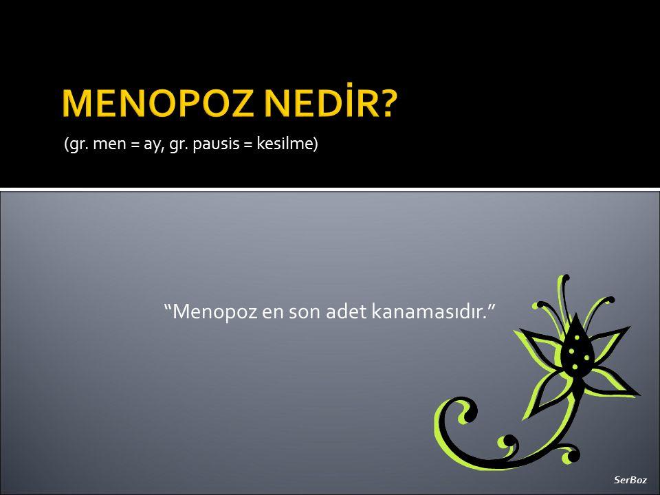 "(gr. men = ay, gr. pausis = kesilme) ""Menopoz en son adet kanamasıdır."" SerBoz"