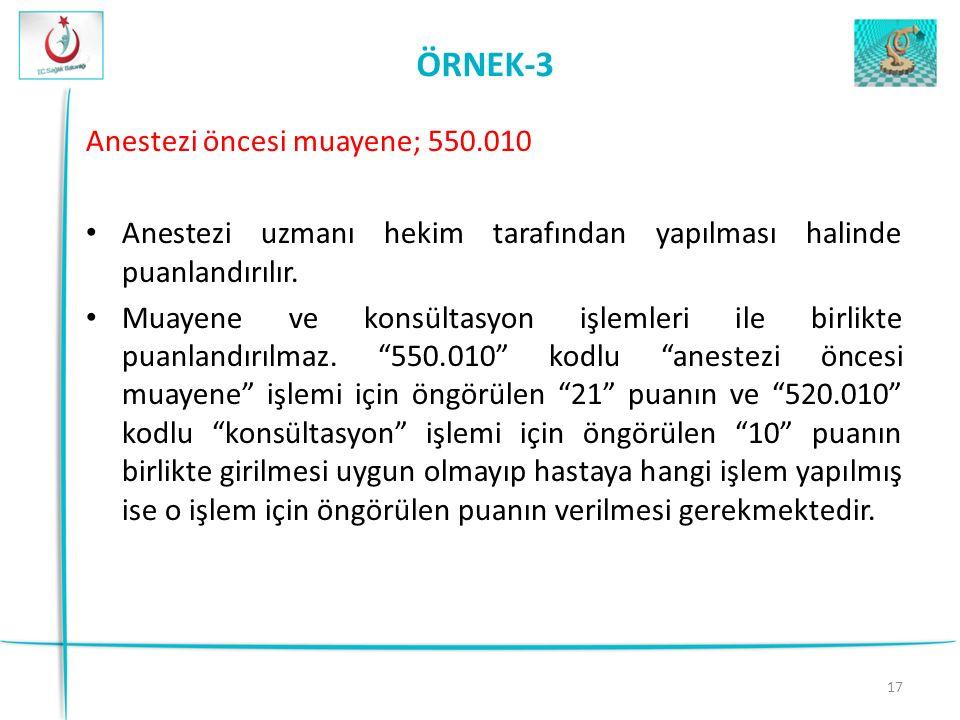 17 ÖRNEK-3 Anestezi öncesi muayene; 550.010 Anestezi uzmanı hekim tarafından yapılması halinde puanlandırılır.